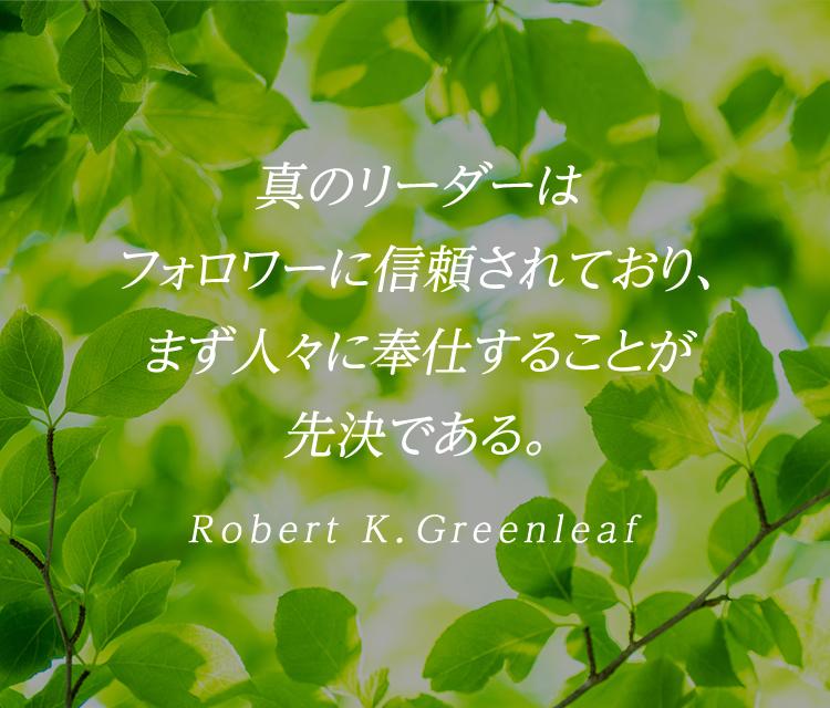 真のリーダーはフォロワーに信頼されており、まず人々に奉仕することが先決である。Robert K.Greenleaf
